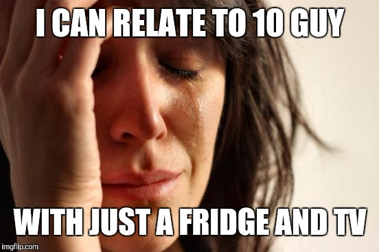 First World Problems Meme | I CAN RELATE TO 10 GUY WITH JUST A FRIDGE AND TV | image tagged in memes,first world problems | made w/ Imgflip meme maker