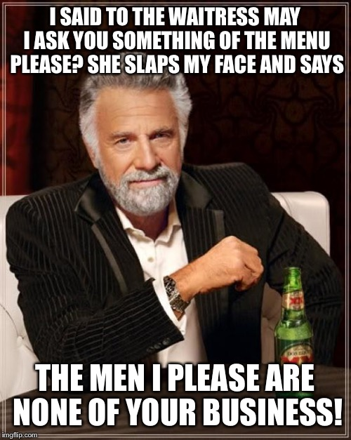 Inquiring minds | I SAID TO THE WAITRESS MAY I ASK YOU SOMETHING OF THE MENU PLEASE? SHE SLAPS MY FACE AND SAYS THE MEN I PLEASE ARE NONE OF YOUR BUSINESS! | image tagged in memes,the most interesting man in the world,funny | made w/ Imgflip meme maker