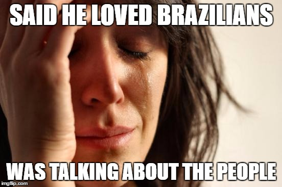 First World Problems Meme | SAID HE LOVED BRAZILIANS WAS TALKING ABOUT THE PEOPLE | image tagged in memes,first world problems | made w/ Imgflip meme maker