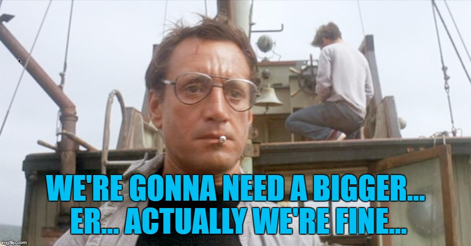 WE'RE GONNA NEED A BIGGER... ER... ACTUALLY WE'RE FINE... | made w/ Imgflip meme maker