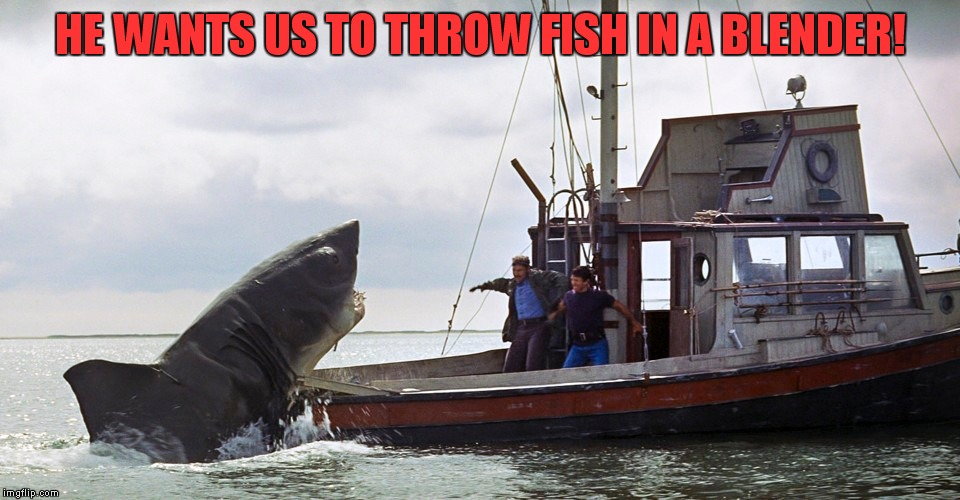 HE WANTS US TO THROW FISH IN A BLENDER! | made w/ Imgflip meme maker