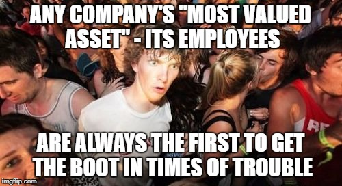 "ANY COMPANY'S ""MOST VALUED ASSET"" - ITS EMPLOYEES ARE ALWAYS THE FIRST TO GET THE BOOT IN TIMES OF TROUBLE 