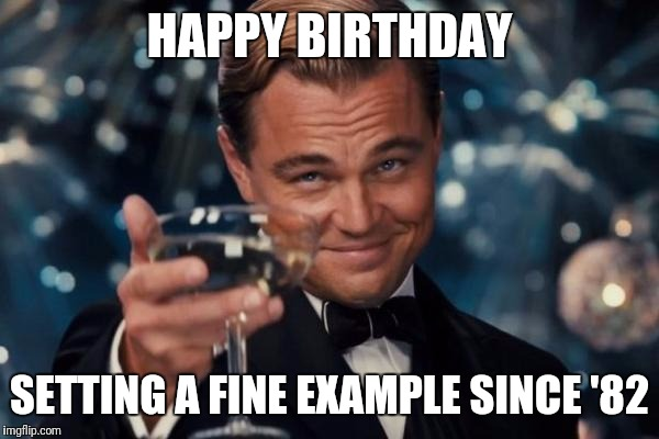Leonardo Dicaprio Cheers Meme | HAPPY BIRTHDAY SETTING A FINE EXAMPLE SINCE '82 | image tagged in memes,leonardo dicaprio cheers | made w/ Imgflip meme maker