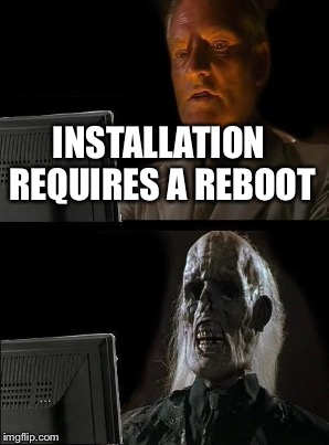 INSTALLATION REQUIRES A REBOOT | made w/ Imgflip meme maker
