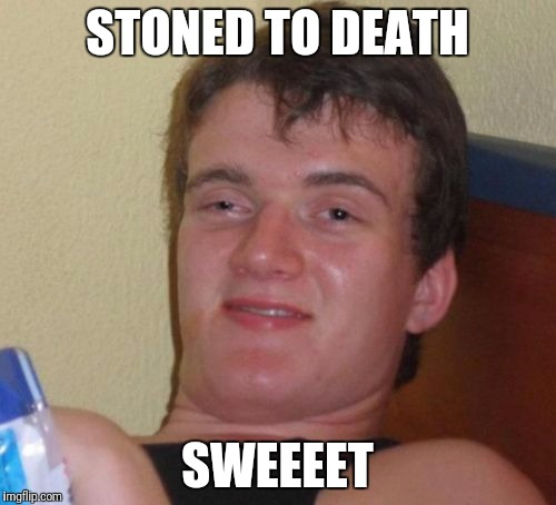 10 Guy Meme | STONED TO DEATH SWEEEET | image tagged in memes,10 guy | made w/ Imgflip meme maker