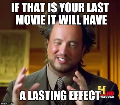 Ancient Aliens Meme | IF THAT IS YOUR LAST MOVIE IT WILL HAVE A LASTING EFFECT | image tagged in memes,ancient aliens | made w/ Imgflip meme maker