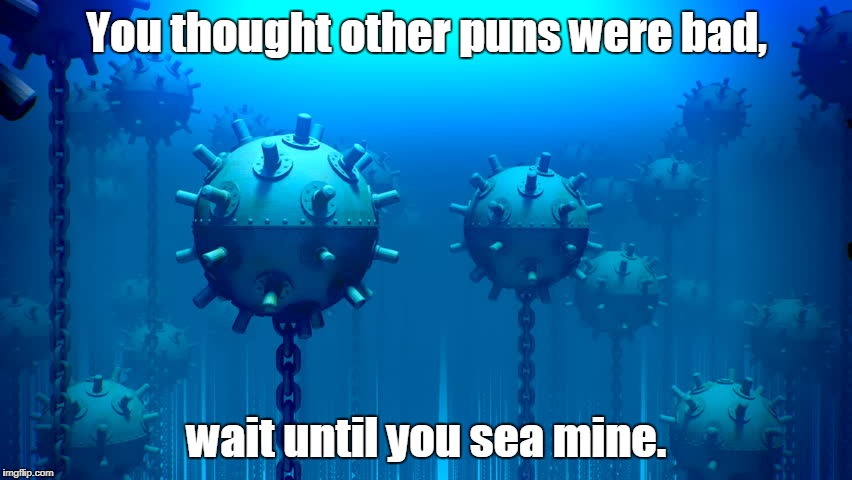 Harvesting my bad puns. | You thought other puns were bad, wait until you sea mine. | image tagged in funny,bad pun,mine | made w/ Imgflip meme maker
