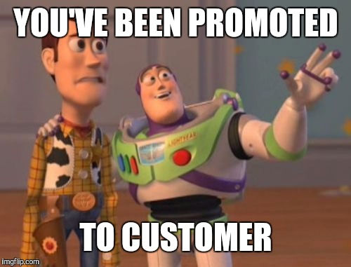 X, X Everywhere Meme | YOU'VE BEEN PROMOTED TO CUSTOMER | image tagged in memes,x,x everywhere,x x everywhere | made w/ Imgflip meme maker