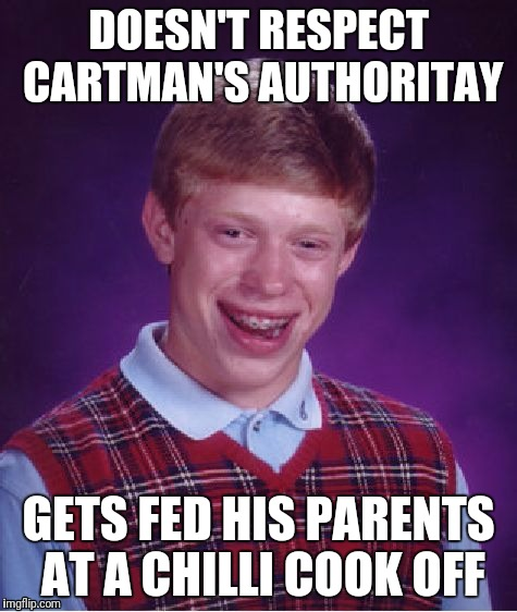 Bad Luck Brian Meme | DOESN'T RESPECT CARTMAN'S AUTHORITAY GETS FED HIS PARENTS AT A CHILLI COOK OFF | image tagged in memes,bad luck brian | made w/ Imgflip meme maker