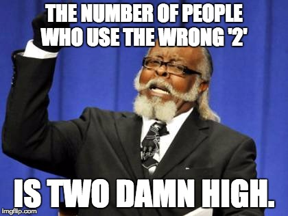 Too Damn High Meme | THE NUMBER OF PEOPLE WHO USE THE WRONG '2' IS TWO DAMN HIGH. | image tagged in memes,too damn high | made w/ Imgflip meme maker