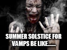 SUMMER SOLSTICE FOR VAMPS BE LIKE....... | image tagged in vampires,happy summer solstice | made w/ Imgflip meme maker
