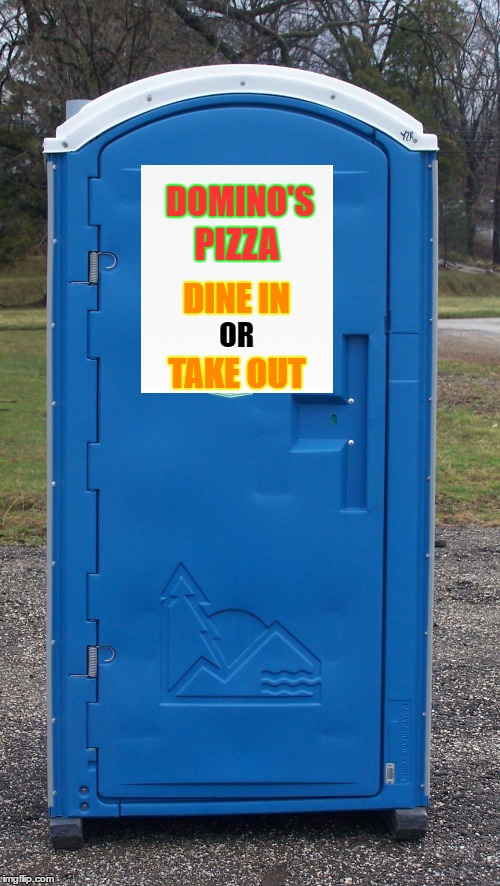 Domino's Delivers | DOMINO'S DINE IN TAKE OUT OR PIZZA | image tagged in memes,dominos,pizza,porta potty,crappy food,pizza delivery | made w/ Imgflip meme maker