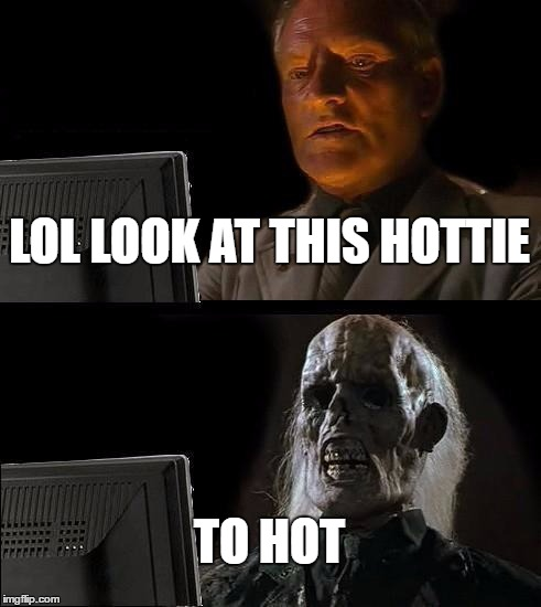 Ill Just Wait Here Meme | LOL LOOK AT THIS HOTTIE TO HOT | image tagged in memes,ill just wait here | made w/ Imgflip meme maker