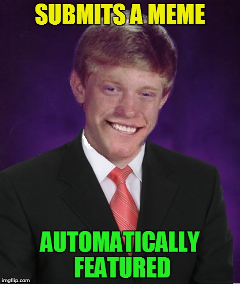 Good Luck Brian | SUBMITS A MEME AUTOMATICALLY FEATURED | image tagged in good luck brian | made w/ Imgflip meme maker