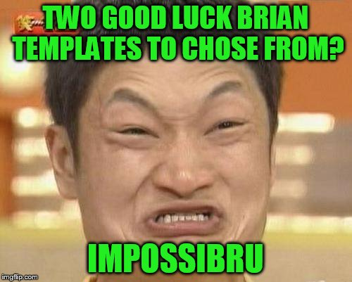 TWO GOOD LUCK BRIAN TEMPLATES TO CHOSE FROM? IMPOSSIBRU | made w/ Imgflip meme maker