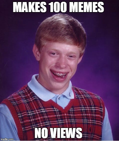 Bad Luck Brian Meme | MAKES 100 MEMES NO VIEWS | image tagged in memes,bad luck brian | made w/ Imgflip meme maker