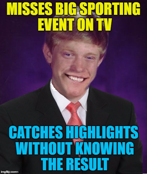 Good luck Brian week continues... | MISSES BIG SPORTING EVENT ON TV CATCHES HIGHLIGHTS WITHOUT KNOWING THE RESULT | image tagged in good luck brian,memes,sport,tv | made w/ Imgflip meme maker