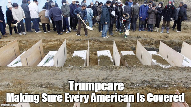 Trumpcare: Making Sure Every American Is Covered | Trumpcare Making Sure Every American Is Covered | image tagged in abomicare,deplorable donald,this time the death panels are real,despicable donald,mafia don,devious donald | made w/ Imgflip meme maker