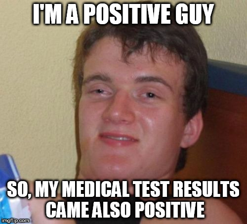 10 Guy Meme | I'M A POSITIVE GUY SO, MY MEDICAL TEST RESULTS CAME ALSO POSITIVE | image tagged in memes,10 guy | made w/ Imgflip meme maker