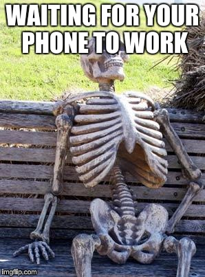 Waiting Skeleton Meme | WAITING FOR YOUR PHONE TO WORK | image tagged in memes,waiting skeleton | made w/ Imgflip meme maker