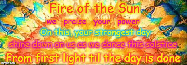Fire of the Sun we   praise   your   power On this, your strongest day shine down on us as we dance this solstice From first light til the d | image tagged in solstice,happy summer solstice,sun | made w/ Imgflip meme maker