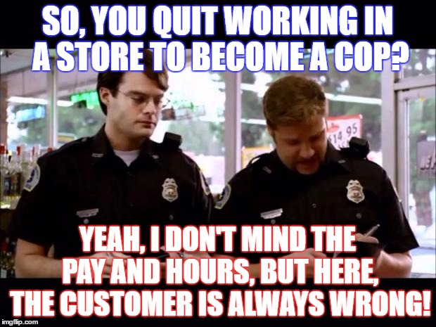 SO, YOU QUIT WORKING IN A STORE TO BECOME A COP? YEAH, I DON'T MIND THE PAY AND HOURS, BUT HERE, THE CUSTOMER IS ALWAYS WRONG! | image tagged in cops | made w/ Imgflip meme maker
