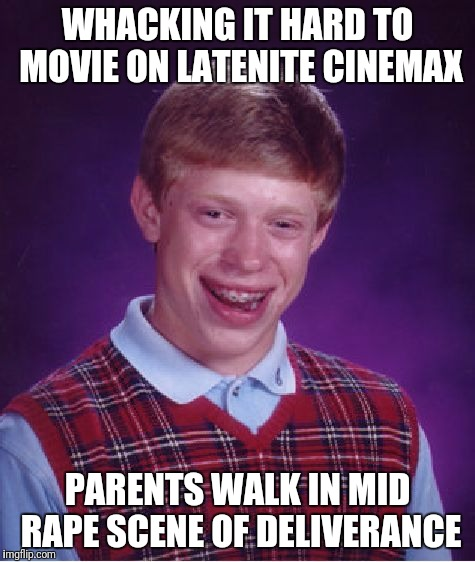 Bad Luck Brian Meme | WHACKING IT HARD TO MOVIE ON LATENITE CINEMAX PARENTS WALK IN MID **PE SCENE OF DELIVERANCE | image tagged in memes,bad luck brian | made w/ Imgflip meme maker
