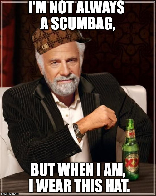 The Most Interesting Man In The World Meme | I'M NOT ALWAYS A SCUMBAG, BUT WHEN I AM, I WEAR THIS HAT. | image tagged in memes,the most interesting man in the world,scumbag | made w/ Imgflip meme maker