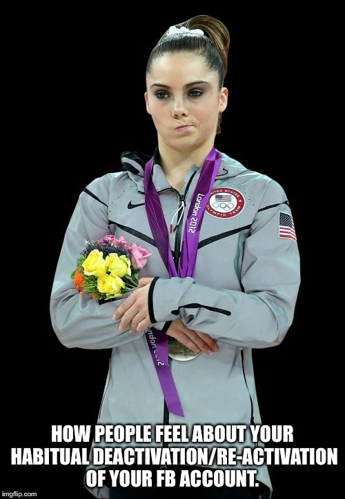 McKayla Maroney Not Impressed2 | HOW PEOPLE FEEL ABOUT YOUR HABITUAL DEACTIVATION/RE-ACTIVATION OF YOUR FB ACCOUNT. | image tagged in memes,mckayla maroney not impressed2 | made w/ Imgflip meme maker