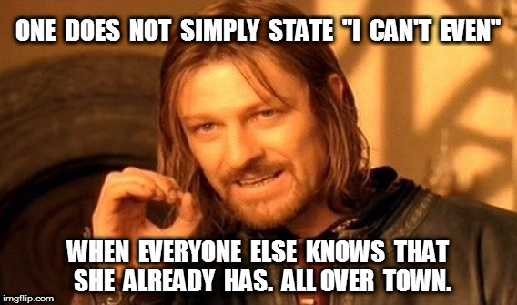 "One Does Not Simply State I Can't Even | ONE  DOES  NOT  SIMPLY  STATE  ""I  CAN'T  EVEN"" WHEN  EVERYONE  ELSE  KNOWS  THAT  SHE  ALREADY  HAS.  ALL OVER  TOWN. 