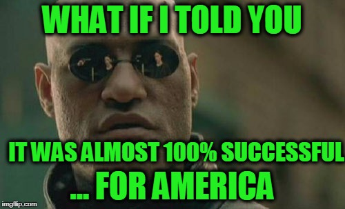 Matrix Morpheus Meme | WHAT IF I TOLD YOU ... FOR AMERICA IT WAS ALMOST 100% SUCCESSFUL | image tagged in memes,matrix morpheus | made w/ Imgflip meme maker