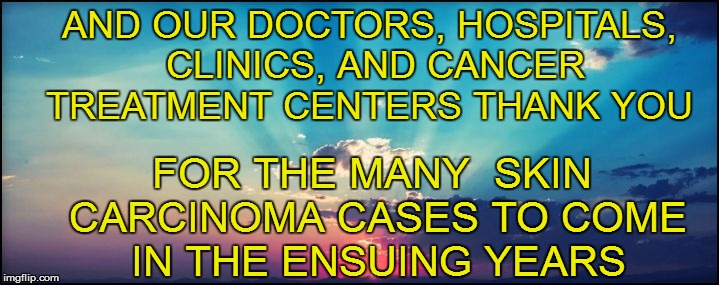 AND OUR DOCTORS, HOSPITALS, CLINICS, AND CANCER TREATMENT CENTERS THANK YOU FOR THE MANY  SKIN CARCINOMA CASES TO COME IN THE ENSUING YEARS | made w/ Imgflip meme maker