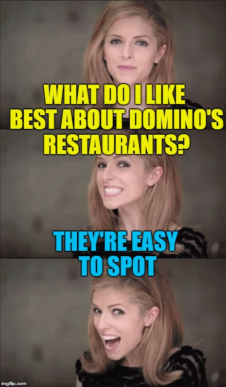 Spot all the restaurants! | WHAT DO I LIKE BEST ABOUT DOMINO'S RESTAURANTS? THEY'RE EASY TO SPOT | image tagged in memes,bad pun anna kendrick,domino's,pizza,food | made w/ Imgflip meme maker
