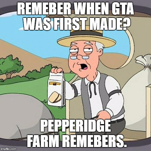 Pepperidge Farm Remembers Meme | REMEBER WHEN GTA WAS FIRST MADE? PEPPERIDGE FARM REMEBERS. | image tagged in memes,pepperidge farm remembers | made w/ Imgflip meme maker