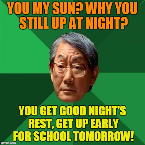 YOU MY SUN? WHY YOU STILL UP AT NIGHT? YOU GET GOOD NIGHT'S REST, GET UP EARLY FOR SCHOOL TOMORROW! | made w/ Imgflip meme maker