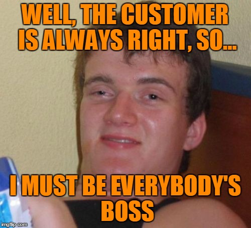 10 Guy Meme | WELL, THE CUSTOMER IS ALWAYS RIGHT, SO... I MUST BE EVERYBODY'S BOSS | image tagged in memes,10 guy | made w/ Imgflip meme maker