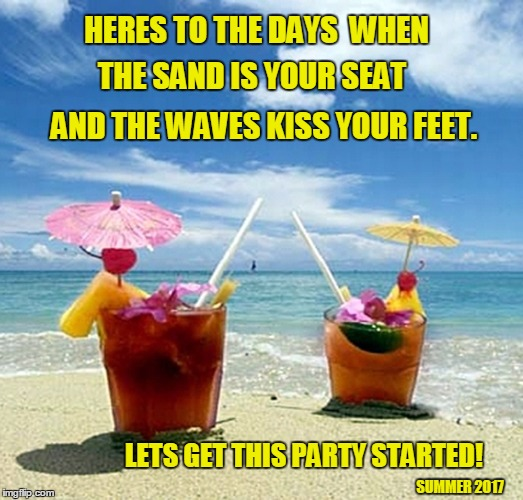 Summertime 2017 | HERES TO THE DAYS  WHEN AND THE WAVES KISS YOUR FEET. LETS GET THIS PARTY STARTED! SUMMER 2017 THE SAND IS YOUR SEAT | image tagged in happy summer solstice,sand,sun,fun,summer time | made w/ Imgflip meme maker