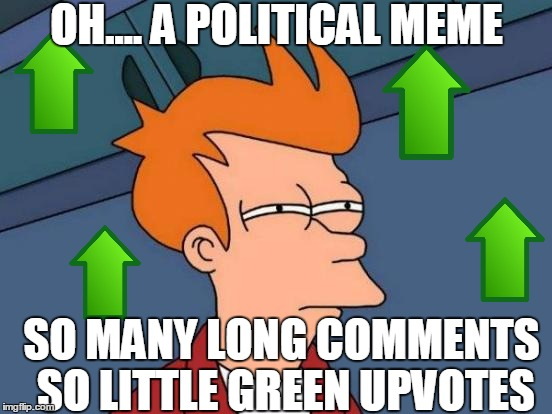 Political memes are so awkward to start with, then the comments section is like Upvote Death Valley. Next? Upvote Thunderdome!!! | OH.... A POLITICAL MEME SO MANY LONG COMMENTS SO LITTLE GREEN UPVOTES | image tagged in memes,futurama fry,politics suck,no upvotes,meme comments | made w/ Imgflip meme maker