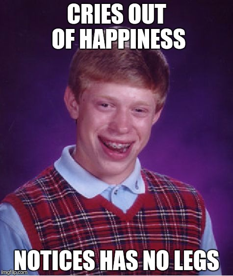 Bad Luck Brian Meme | CRIES OUT OF HAPPINESS NOTICES HAS NO LEGS | image tagged in memes,bad luck brian | made w/ Imgflip meme maker