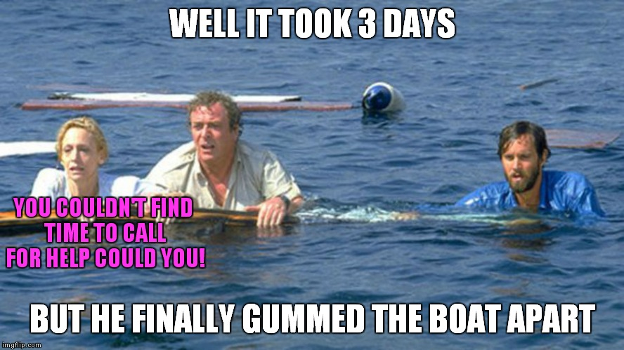 WELL IT TOOK 3 DAYS BUT HE FINALLY GUMMED THE BOAT APART YOU COULDN'T FIND TIME TO CALL FOR HELP COULD YOU! | made w/ Imgflip meme maker