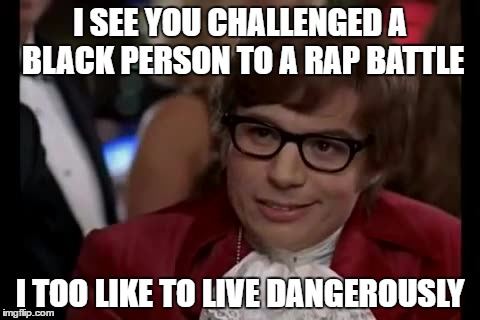 You'll never win. Trust. Me. | I SEE YOU CHALLENGED A BLACK PERSON TO A RAP BATTLE I TOO LIKE TO LIVE DANGEROUSLY | image tagged in memes | made w/ Imgflip meme maker