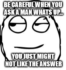 I keep giving the answer to this but no one seems to like it. Don't ask if you dont like the answer lol | BE CAREFUL WHEN YOU ASK A MAN WHATS UP... YOU JUST MIGHT NOT LIKE THE ANSWER | image tagged in memes,smirk rage face,question | made w/ Imgflip meme maker