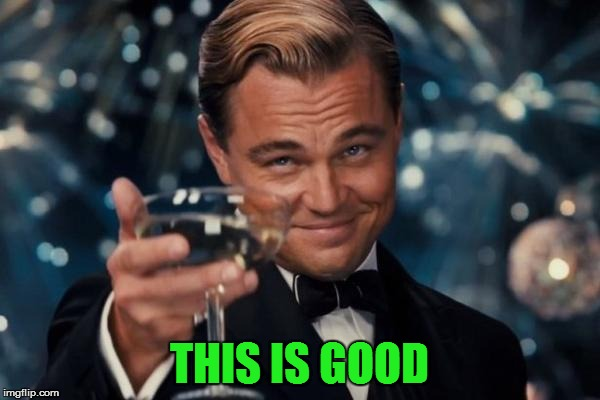 Leonardo Dicaprio Cheers Meme | THIS IS GOOD | image tagged in memes,leonardo dicaprio cheers | made w/ Imgflip meme maker