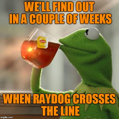 But Thats None Of My Business Meme | WE'LL FIND OUT IN A COUPLE OF WEEKS WHEN RAYDOG CROSSES THE LINE | image tagged in memes,but thats none of my business,kermit the frog | made w/ Imgflip meme maker