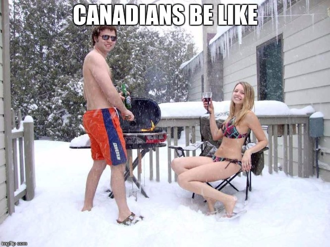 CANADIANS BE LIKE | image tagged in meanwhile in canada | made w/ Imgflip meme maker
