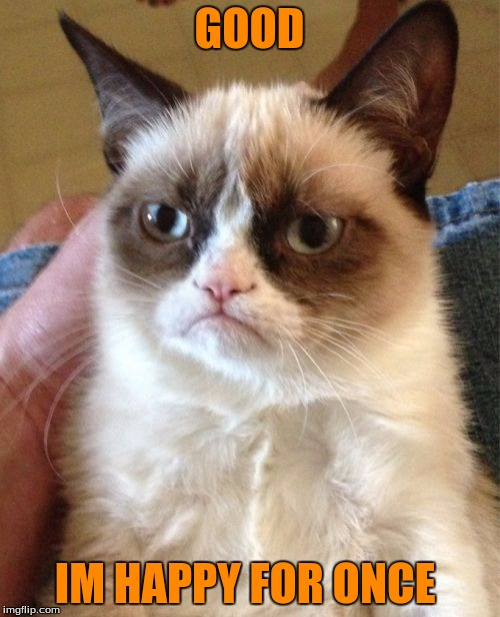 Grumpy Cat Meme | GOOD IM HAPPY FOR ONCE | image tagged in memes,grumpy cat | made w/ Imgflip meme maker