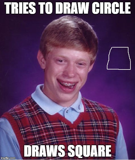 Bad Luck Brian Meme | TRIES TO DRAW CIRCLE DRAWS SQUARE | image tagged in memes,bad luck brian | made w/ Imgflip meme maker