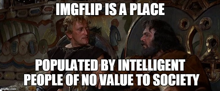 BEYOND THE POISON SEA |  IMGFLIP IS A PLACE; POPULATED BY INTELLIGENT PEOPLE OF NO VALUE TO SOCIETY | image tagged in vikings,imgflip,imgflip users | made w/ Imgflip meme maker