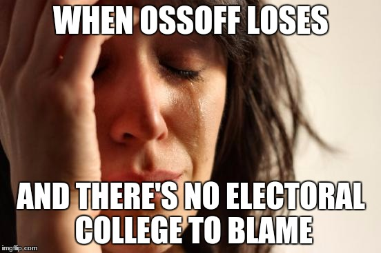 First World Problems Meme | WHEN OSSOFF LOSES AND THERE'S NO ELECTORAL COLLEGE TO BLAME | image tagged in memes,first world problems | made w/ Imgflip meme maker