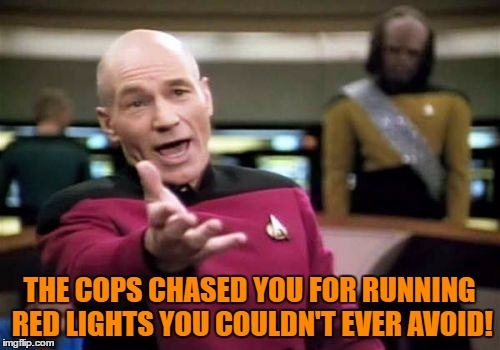 Picard Wtf Meme | THE COPS CHASED YOU FOR RUNNING RED LIGHTS YOU COULDN'T EVER AVOID! | image tagged in memes,picard wtf | made w/ Imgflip meme maker